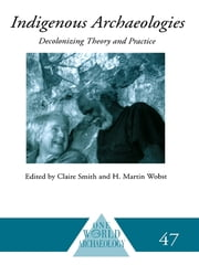 Indigenous Archaeologies - Decolonising Theory and Practice ebook by Claire Smith,H. Martin Wobst