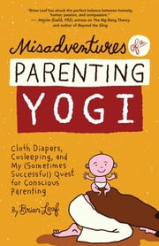 Misadventures of a Parenting Yogi - Cloth Diapers, Cosleeping, and My (Sometimes Successful) Quest for Conscious Parenting ebook by Brian Leaf