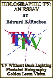 Holographic TV: An Essay ebook by Edward E. Rochon