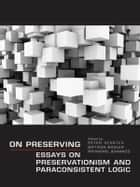 On Preserving - Essays on Preservationism and Paraconsistent Logic ebook by Peter Schotch, Bryson Brown, Raymond Jennings