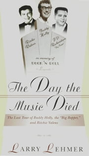 The Day the Music Died: The Last Tour of Budddy Holly, the Big Bopper, and Ritchie Valens ebook by Larry Lehmer