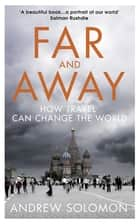 Far and Away - How Travel Can Change the World eBook by Andrew Solomon