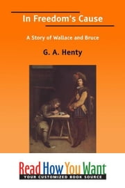 In Freedom's Cause: A Story Of Wallace And Bruce ebook by Henty G. A.