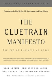 The Cluetrain Manifesto - 10th Anniversary Edition ebook by Rick Levine,Christopher Locke,Doc Searls,David Weinberger,Jake McKee,J. P. Rangaswami,Dan Gillmor