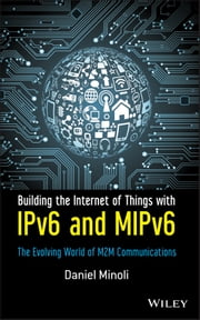 Building the Internet of Things with IPv6 and MIPv6 - The Evolving World of M2M Communications ebook by Daniel Minoli