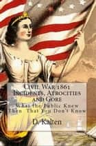 Civil War 1861 Incidents, Atrocities and Gore What the Public Knew Then That You Don't Know ebook by D. M. Kalten