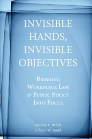 Invisible Hands, Invisible Objectives - Bringing Workplace Law and Public Policy Into Focus ebook by Stephen Befort,John Budd