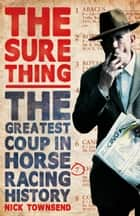 The Sure Thing - The Greatest Coup in Horse Racing History ebook by Nick Townsend