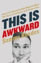 This Is Awkward - How Life's Uncomfortable Moments Open the Door to Intimacy and Connection ebook by Sammy Rhodes
