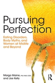 Pursuing Perfection - Eating Disorders, Body Myths, and Women at Midlife and Beyond ebook by Margo Maine, Joe Kelly