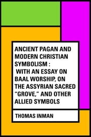 "Ancient Pagan and Modern Christian Symbolism : With an Essay on Baal Worship, on the Assyrian Sacred ""Grove,"" and Other Allied Symbols ebook by Thomas Inman"
