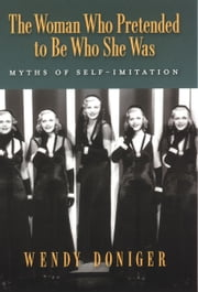 The Woman Who Pretended to Be Who She Was: Myths of Self-Imitation ebook by Wendy Doniger