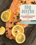 BBQ Bistro - Simple, Sophisticated French Recipes for Your Grill ebook by Karen Adler, Judith Fertig