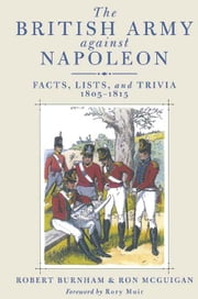 The British Army Against Napoleon - Facts, Lists and Trivia, 1805-1815 ebook by Bob Burnham,Ron  McGuigan