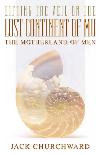 Lifting the Veil on The Lost Continent of Mu - Motherland of Men ebook by Jack Churchward