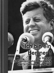 "Ich bin ein Berliner! - ""Ich bin ein Berliner!"" The Story of U.S. President John F. Kennedy's visit to Germany, June 1963 ebook by John Provan"