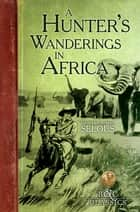 A Hunter's Wanderings in Africa (Illustrated) - A Narrative of Nine Years Spent Amongst the Game of the Far Interior of South Africa ebook by Frederick Courteney Selous