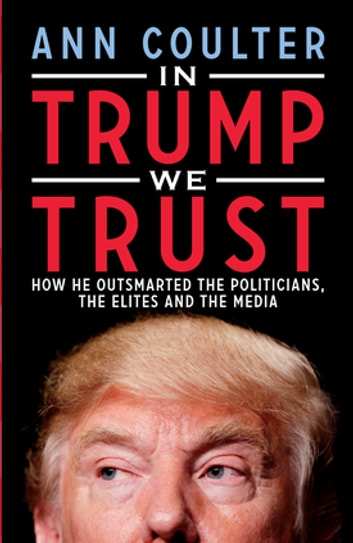 In Trump We Trust - How He Outsmarted the Politicians, the Elites and the Media ebook by Ann Coulter