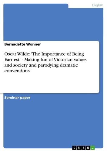Oscar Wilde: 'The Importance of Being Earnest' - Making fun of Victorian values and society and parodying dramatic conventions - Making fun of Victorian values and society and parodying dramatic conventions ebook by Bernadette Wonner