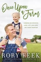 Once Upon a Farm - Lessons on Growing Love, Life, and Hope on a New Frontier ebook by Rory Feek