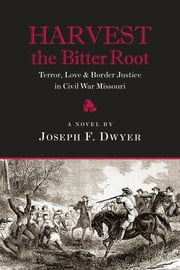 Harvest the Bitter Root: Terror, Love and Border Justice in Civil War Missouri ebook by Joseph F. Dwyer