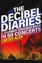 The Decibel Diaries - A Journey through Rock in 50 Concerts ebook by Carter Alan, Stephen Davis