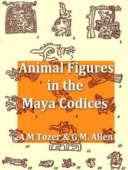 Animal Figures in the Maya Codices ebook by Alfred M. Tozzer,Glover M. Allen