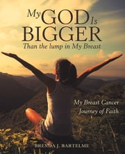 My God Is Bigger Than the Lump in My Breast - My Breast Cancer Journey of Faith ebook by Brenda J. Bartelme