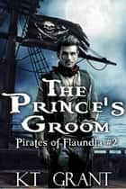 The Prince's Groom (Pirates of Flaundia #2) ebook by KT Grant