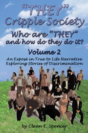 """THEY"" Cripple Society Who are ""THEY"" and how do they do it? Volume 2: An Expose in True to Life Narrative Exploring Stories of Discrimination ebook by Cleon E. Spencer"