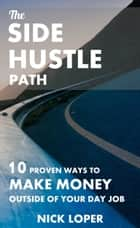 The Side Hustle Path: 10 Proven Ways to Make Money Outside of Your Day Job ebook by Nick Loper