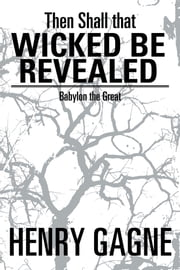 Then Shall that Wicked be Revealed - Babylon the Great ebook by Henry Gagne
