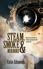 Steam, Smoke & Mirrors - from the secret journals of Professor Artemus More PhD (Cantab) FRS - Michael Magister & Phoebe Le Breton, #1 ebook by Colin Edmonds