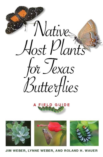Native Host Plants for Texas Butterflies - A Field Guide ebook by Jim Weber,Lynne M. Weber,Roland H. Wauer