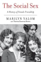 The Social Sex - A History of Female Friendship ebook by Marilyn Yalom, Theresa Donovan Brown