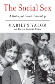 The Social Sex - A History of Female Friendship ebook by Marilyn Yalom,Theresa Donovan Brown