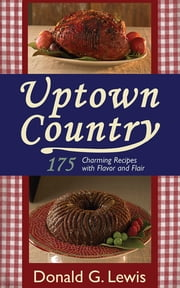Uptown Country - 175 Charming Recipes with Flavor and Flair ebook by Donald G. Lewis