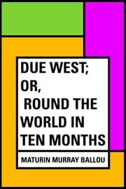 Due West; Or, Round the World in Ten Months ebook by Maturin Murray Ballou