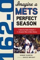 162-0: Imagine a Mets Perfect Season - A Game-by-Game Anaylsis of the Greatest Wins in Mets History ebook by Howie Karpin, David Wright