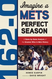 162-0: Imagine a Mets Perfect Season - A Game-by-Game Anaylsis of the Greatest Wins in Mets History ebook by Howie Karpin,David Wright