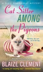 Cat Sitter Among the Pigeons - A Dixie Hemingway Mystery ebook by Blaize Clement