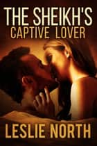 The Sheikh's Captive Lover - The Sharqi Sheikhs Series, #4 電子書籍 by Leslie North