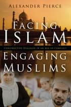 Facing Islam, Engaging Muslims ebook by Alexander Pierce