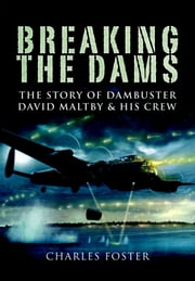 Breaking the Dams - The Story of Dambuster David Maltby and his Crew ebook by Charles   Foster