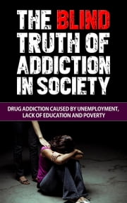 The Blind Truth of Addiction in Society: Drug Addiction Caused by Unemployment, Lack of Education, and Poverty ebook by Talal Sobhi