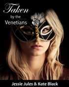 Taken by the Venetians - Erotic Short Story ebook by Jessie Jules, Kate Black
