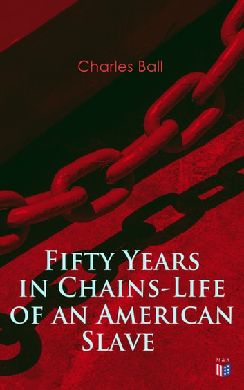 Fifty Years in Chains-Life of an American Slave - Fascinating True Story of a Fugitive Slave Who Lived in Maryland, South Carolina and Georgia, Served Under Various Masters, and Was One Year in the Navy During the War of 1812 ekitaplar by Charles Ball