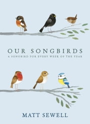 Our Songbirds - A songbird for every week of the year ebook by Matt Sewell