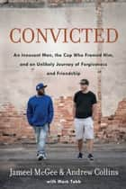 Convicted - A Crooked Cop, an Innocent Man, and an Unlikely Journey of Forgiveness and Friendship ebook by Jameel Zookie McGee, Andrew Collins, Mark Tabb