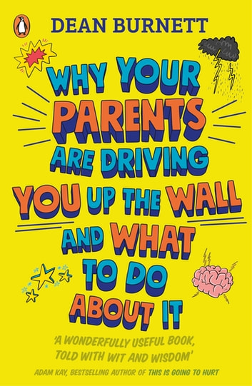 Why Your Parents Are Driving You Up the Wall and What To Do About It - THE BOOK EVERY TEENAGER NEEDS TO READ ebook by Dean Burnett
